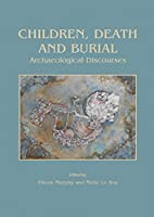 Children, Death and Burial: Archaeological Discourses (Childhood in the Past Monograph)