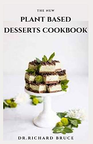 THE NEW PLANT BASED DESSERTS COOKBOOK: Easy and Delicious Plant-Based Desserts Recipes For ( biscuits, cakes, cookies, custards, gelatins, ice creams, pastries, pies, puddings, sweet soups, and tarts)