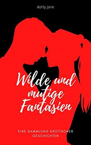 Wilde und mutige Fantasien: Eine Sammlung erotischer Geschichten