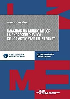 Imaginar un mundo mejor: la expresión pública de los activistas en Internet como caso de estudio (Vestigium) de [Dorismilda Flores Márquez]
