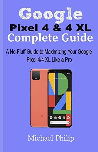 Google Pixel 4 & 4 XL Complete Guide: A No-Fluff Guide to Maximizing your Google Pixel 4/4 XL Like a Pro