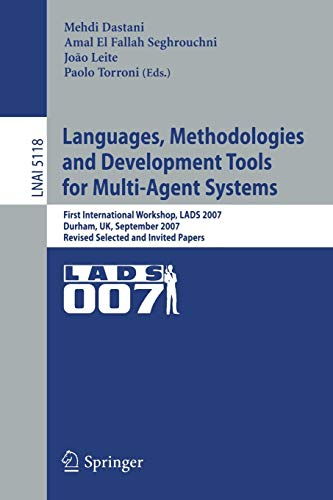 Languages, Methodologies and Development Tools for Multi-Agent Systems: First International Workshop, LADS 2007, Durham, UK, September 4-6, 2007, ... Notes in Computer Science (5118), Band 5118)
