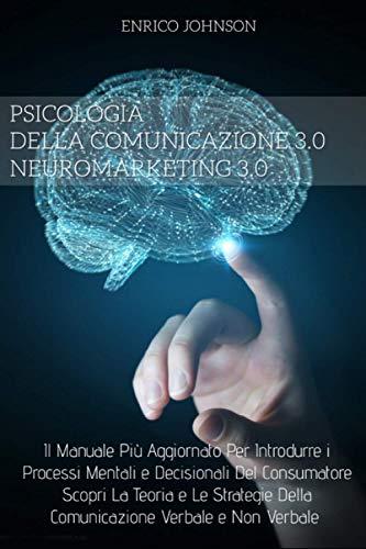 Neuromarketing e Psicologia Della Comunicazione 3.0;Il Manuale Più Aggiornato Per Introdurre i Processi Mentali e Decisionali Del Consumatore. Scopri ... Della Comunicazione Verbale e Non Verbale