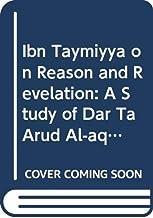 Ibn Taymiyya on Reason and Revelation A Study of Dar taru al-aql wa-l-naql (Islamic Philosophy, Theology and Science: Texts and Studies)