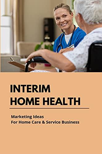 Interim Home Health: Marketing Ideas For Home Care & Service Business: Home Preferred Health Care (English Edition)