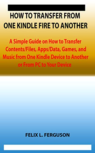 HOW TO TRANSFER FROM ONE KINDLE FIRE TO ANOTHER: A Simple Guide on How to Transfer Contents/Files, Apps/Data, Games, and Music from One Kindle Device to ... or From PC to Your Device (English Edition)