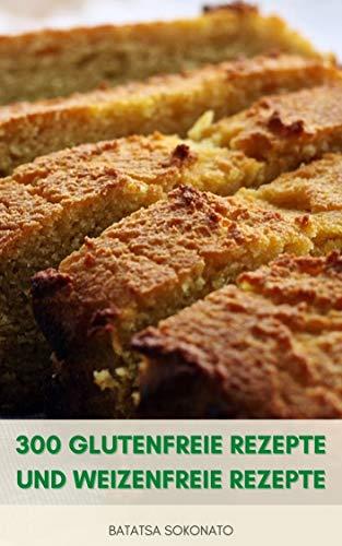 300 Glutenfreie Rezepte Und Weizenfreie Rezepte : Backen 300 Einfache Rezepte Für Desserts, Muffins, Kuchen, Kekse, Brote Und Vieles Mehr - Mehl Alternativen - Backtipps
