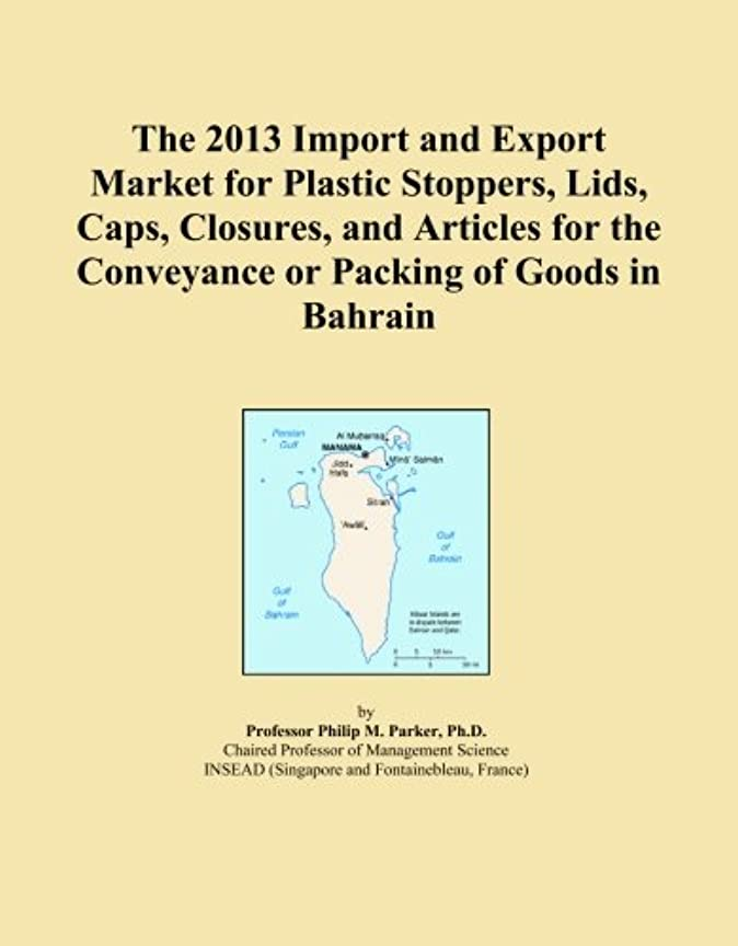 長老慈悲良さThe 2013 Import and Export Market for Plastic Stoppers, Lids, Caps, Closures, and Articles for the Conveyance or Packing of Goods in Bahrain