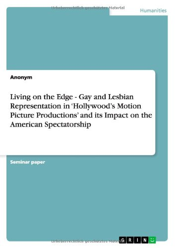 Living on the Edge - Gay and Lesbian Representation in 'Hollywood's Motion Picture Productions' and Its Impact on the American Spectatorship
