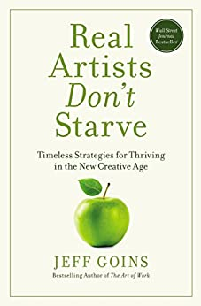 Real Artists Don't Starve: Timeless Strategies for Thriving in the New Creative Age by [Jeff Goins]