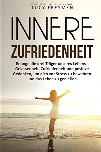 Innere Zufriedenheit: Erlange die drei Träger unseres Lebens - Gelassenheit, Zufriedenheit und positive Gedanken, um dich vor Stress zu bewahren und das Leben zu genießen