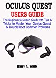 OCULUS QUEST USERS GUIDE: The Beginner to Expert Guide with Tips & Tricks to Master your Oculus Quest & Troubleshoot Common Problems