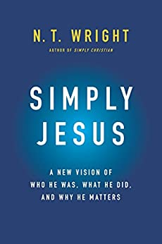 Simply Jesus: A New Vision of Who He Was, What He Did, and Why He Matters by [N. T. Wright]