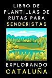 Libro De Plantillas De Rutas Para Senderistas Explorando Cataluña: Para Llevar Un Registro Completo De Todas Tus Rutas Y Aventuras - 120 Páginas