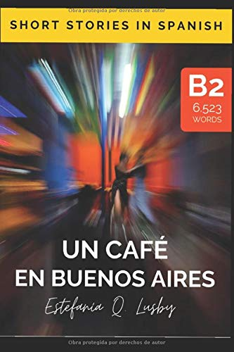 Un café en Buenos Aires - Spanish upper intermediate/advanced (Spanish edition): Una aventura con sabor a tango (Learn Spanish, Spanish, aprender ... Spanish, historias en español, Band 120983)