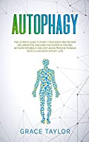 Autophagy: The Ultimate Guide to Purify Your Body and Prevent Inflammation. Discover the Power of Fasting, Activate Metabolic and Anti-Aging Process to Build Muscle and Rapid Weight Loss.