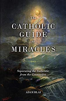 The Catholic Guide to Miracles  Separating the Authentic from the Counterfeit