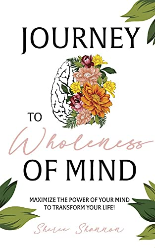 Journey to Wholeness of Mind: Maximize the Power of Your Mind to Transform Your Life