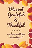 """Blessed Grateful & Thankful nuclear medicine technologist: Gratitude Journal for nuclear medicine technologist /120 pages (6""""x9"""") of Blank Lined Paper ... To Practice Gratitude And Daily Reflect"""