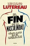 FIN DE LA MASCULINIDAD COMO AMAR EN EL SIGLO XXI,EL