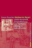 Erzaehltes Recht: Lokale Herrschaft, Verschriftlichung und Traditionsbildung im Spaetmittelalter