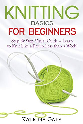 Knitting Basics for Beginners: Step By Step Visual Guide – Learn to Knit Like a Pro in Less than a Week!