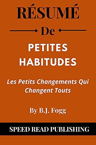 Couverture du livre Résumé De Petites Habitudes Par B.J. Fogg: Les Petits Changements Qui Changent Touts (Tiny Habits French Edition)