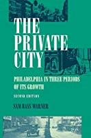 The Private City: Philadelphia in Three Periods of Its Growth