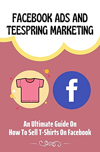 Facebook Ads And Teespring Marketing: An Ultimate Guide On How To Sell T-Shirts On Facebook: T Shirt Marketing Plan (English Edition)