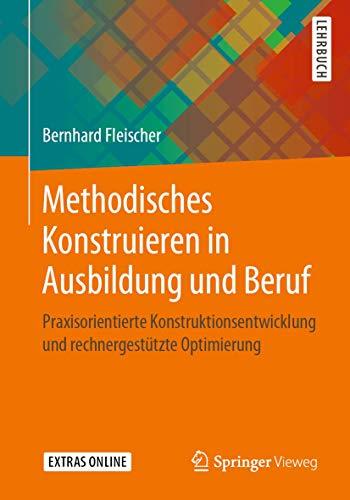 Methodisches Konstruieren in Ausbildung und Beruf: Praxisorientierte Konstruktionsentwicklung und rechnergestützte Optimierung