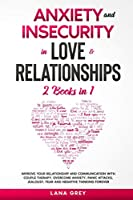 Anxiety and Insecurity in Love & Relationships: 2 Books in 1: Improve your Relationship and Communication with Couple Therapy. Overcome Anxiety, Panic Attacks, Jealousy, Fear and Negative Thinking Forever (Anxiety in Relationship)