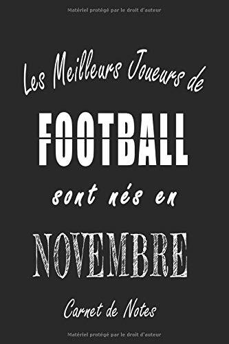 Les Meilleurs Joueurs de FOOTBALL sont nés en Novembre carnet de notes: Carnet de note pour les joureurs de FOOTBALL nés en Novembre cadeaux pour un ... quelqu'un de la famille né en Novembre
