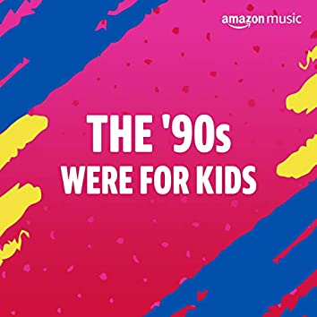 The 90s Were for Kids