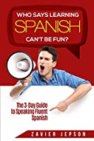Spanish Workbook For Adults - Who Says Learning Spanish Can't Be Fun: The 3 Day Guide to Speaking Fluent Spanish
