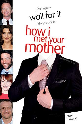 Wait for It: The Legen-Dary Story of How I Met Your Mother: The Legendary Story of How I Met Your Mother - An Unofficial Guide