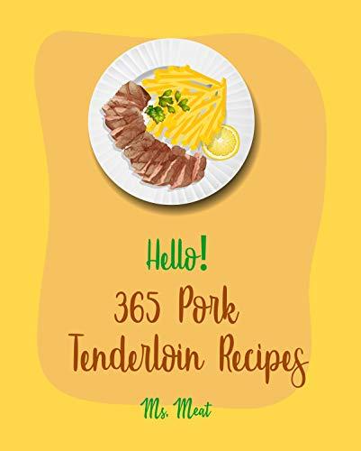Hello! 365 Pork Tenderloin Recipes: Best Pork Tenderloin Cookbook Ever For Beginners [Grilled Vegetables Cookbook, Pork Chop Recipes, Pulled Pork Recipe, ... Loin Recipes, Pork Roast Recipe] [Book 1]