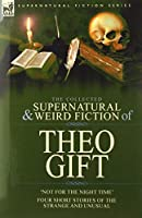 The Collected Supernatural and Weird Fiction of Theo Gift: Four Short Stories of the Strange and Unusual: Not in the Night Time