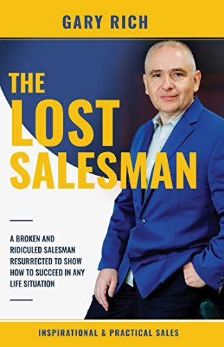 The Lost Salesman (sales training, inspired stories, success, motivation, salesman, self-help) : A broken and ridiculed salesman, resurrected to shows ... in any life situation (English Edition)