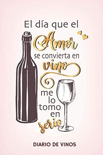 El dia que el Amor se convierta en Vino me lo tomo en serio -Diario de Vinos: Cuaderno para Registrar Cata de Vinos, Ordenar y Registrar tus Vinos Favoritos, 6 x 9 in (15.5 x 22 cm) 100 pag