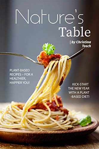 Nature's Table: Plant-Based Recipes – For a Healthier, Happier You! Kick-Start the New Year with a Plant-Based Diet!