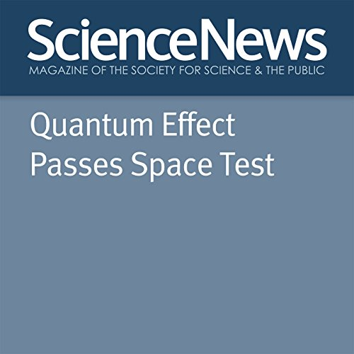 Quantum Effect Passes Space Test                   By:                                                                                                                                 Emily Conover                               Narrated by:                                                                                                                                 Jamie Renell                      Length: 4 mins     Not rated yet     Overall 0.0