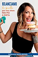 Bilanciamo - Le Ricette - Volume 1: Le ricette per non stare MAI più a DIETA