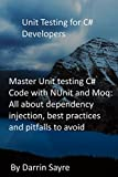 Unit Testing for C# Developers: Master Unit testing C# Code with NUnit and Moq: All about dependency injection, best practices and pitfalls to avoid (English Edition)