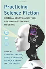 Practicing Science Fiction: Critical Essays on Writing, Reading and Teaching the Genre Kindle Edition