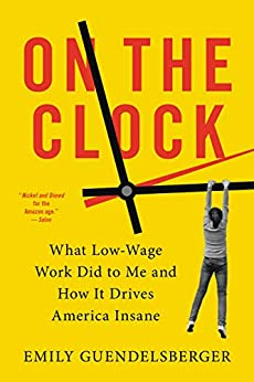 On the Clock: What Low-Wage Work Did to Me and How It Drives America Insane by [Emily Guendelsberger]