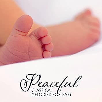 Peaceful Classical Melodies for Baby – Soft Sounds for Baby, Easy Listening, Calm Sleep All Night, Classical Music to Calm Baby