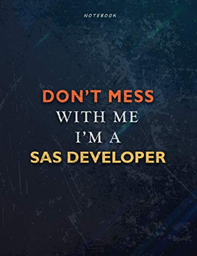 Lined Notebook Journal Don't Mess With Me I Am A Sas Developer Job Title Working Cover: Passion, Management, Over 110 Pages, Financial, 8.5 x 11 inch, Book, Teacher, Task Manager, 21.59 x 27.94 cm, A4