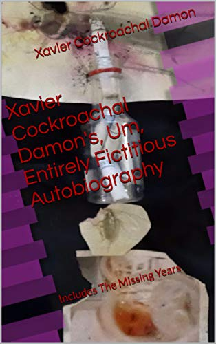 Book: Xavier Cockroachal Damon's, Um, Entirely Fictitious Autobiography - Includes The Missing Years by Xavier Cockroachal Damon