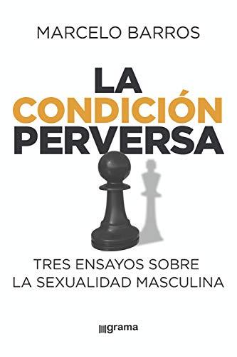La condición perversa: Tres ensayos sobre la sexualidad masculina