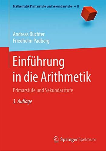 Einführung in die Arithmetik: Primarstufe und Sekundarstufe (Mathematik Primarstufe und Sekundarstufe I + II)